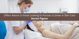 Nicole Pigeon Offers Advice to those Looking to a Career in Skin Care